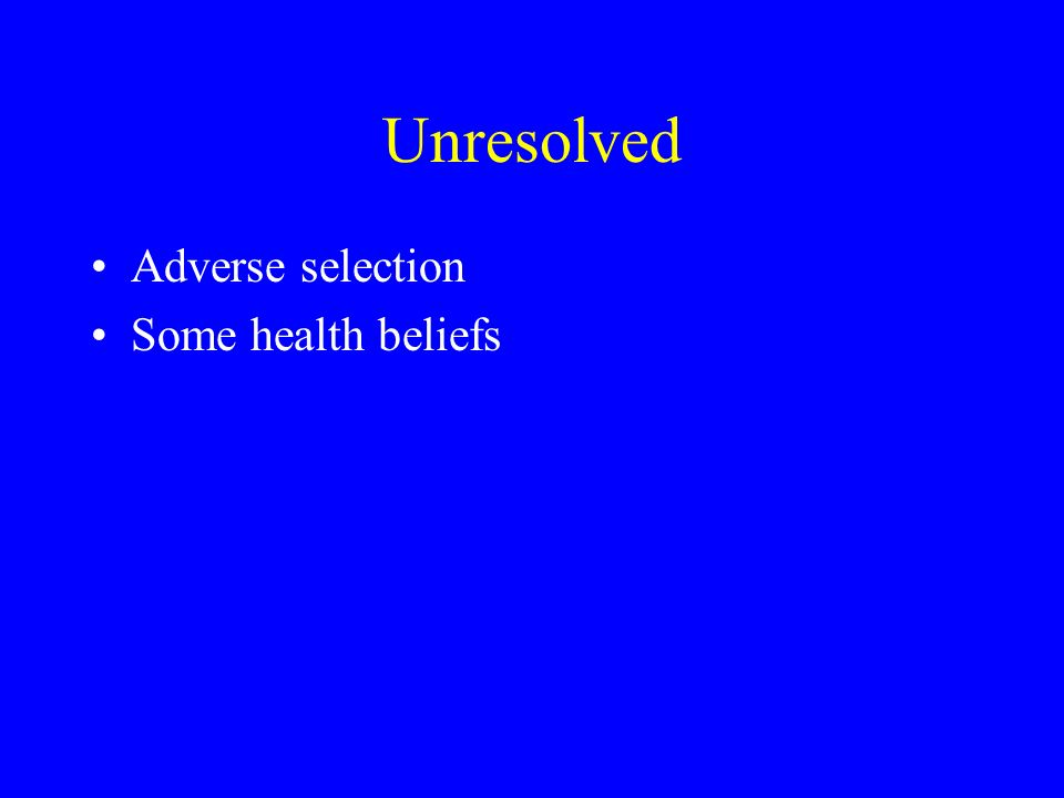 Unresolved Adverse selection Some health beliefs