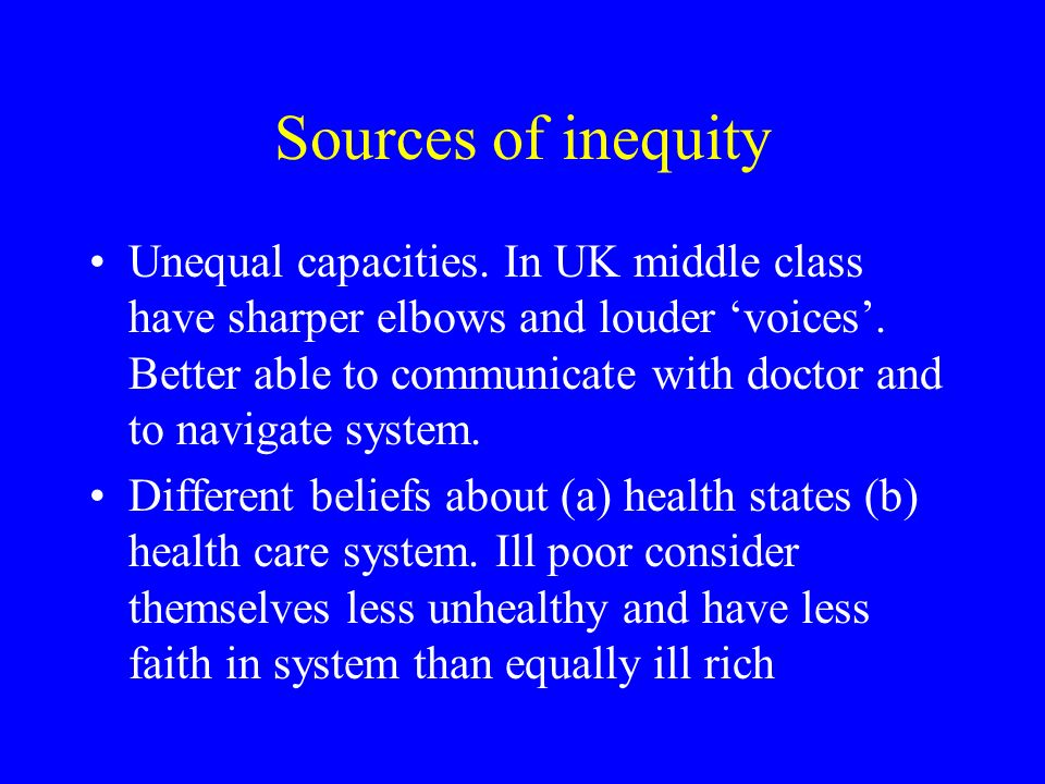 Sources of inequity Unequal capacities. In UK middle class have sharper elbows and louder voices.