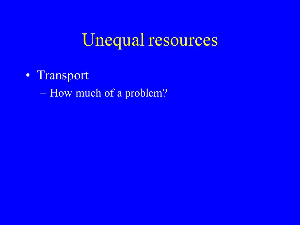 Unequal resources Transport –How much of a problem