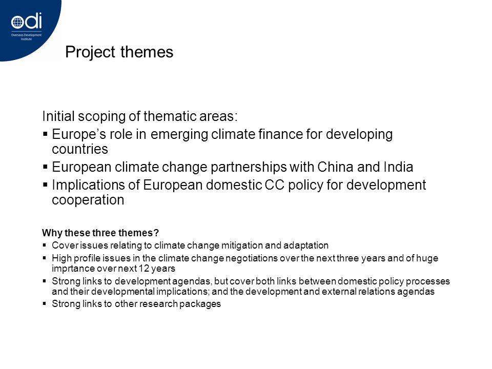 Project themes Initial scoping of thematic areas: Europes role in emerging climate finance for developing countries European climate change partnerships with China and India Implications of European domestic CC policy for development cooperation Why these three themes.