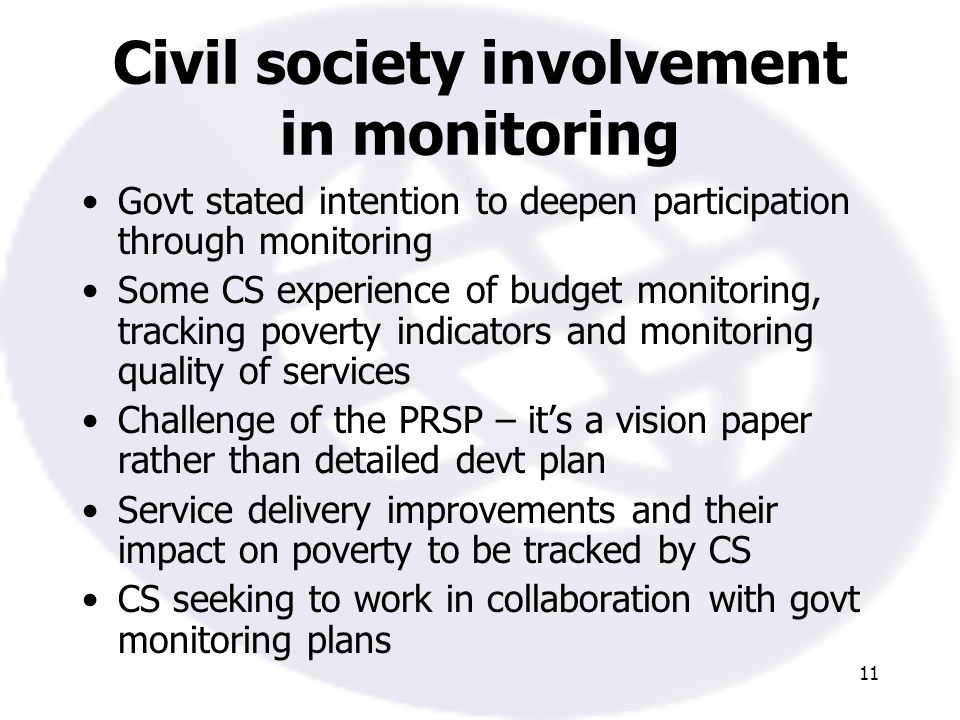 11 Civil society involvement in monitoring Govt stated intention to deepen participation through monitoring Some CS experience of budget monitoring, tracking poverty indicators and monitoring quality of services Challenge of the PRSP – its a vision paper rather than detailed devt plan Service delivery improvements and their impact on poverty to be tracked by CS CS seeking to work in collaboration with govt monitoring plans