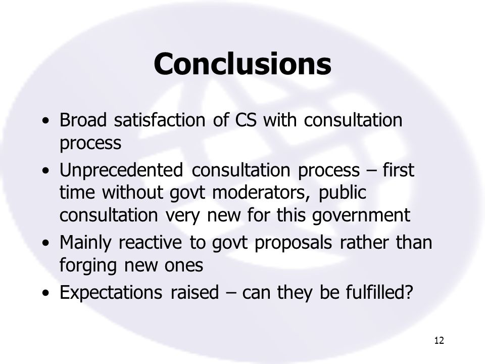 12 Conclusions Broad satisfaction of CS with consultation process Unprecedented consultation process – first time without govt moderators, public consultation very new for this government Mainly reactive to govt proposals rather than forging new ones Expectations raised – can they be fulfilled