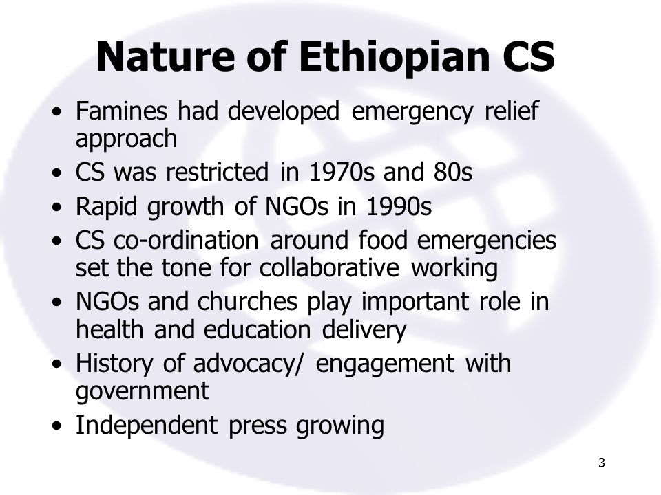 3 Nature of Ethiopian CS Famines had developed emergency relief approach CS was restricted in 1970s and 80s Rapid growth of NGOs in 1990s CS co-ordination around food emergencies set the tone for collaborative working NGOs and churches play important role in health and education delivery History of advocacy/ engagement with government Independent press growing