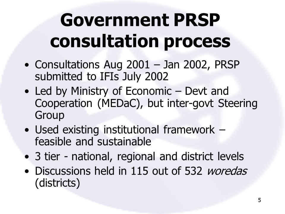 5 Government PRSP consultation process Consultations Aug 2001 – Jan 2002, PRSP submitted to IFIs July 2002 Led by Ministry of Economic – Devt and Cooperation (MEDaC), but inter-govt Steering Group Used existing institutional framework – feasible and sustainable 3 tier - national, regional and district levels Discussions held in 115 out of 532 woredas (districts)