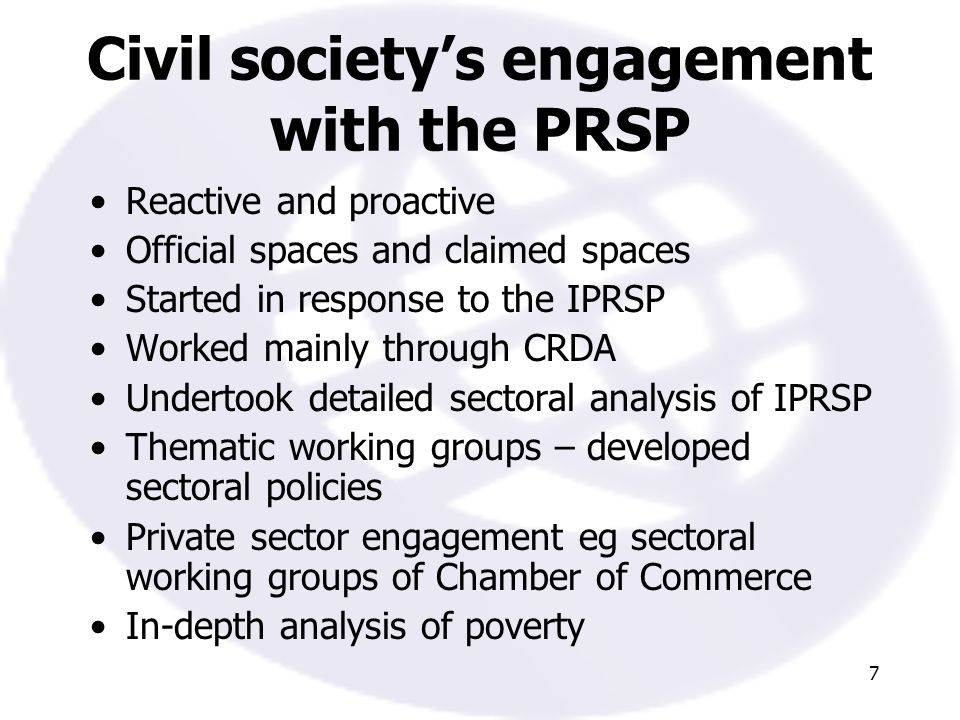 7 Civil societys engagement with the PRSP Reactive and proactive Official spaces and claimed spaces Started in response to the IPRSP Worked mainly through CRDA Undertook detailed sectoral analysis of IPRSP Thematic working groups – developed sectoral policies Private sector engagement eg sectoral working groups of Chamber of Commerce In-depth analysis of poverty