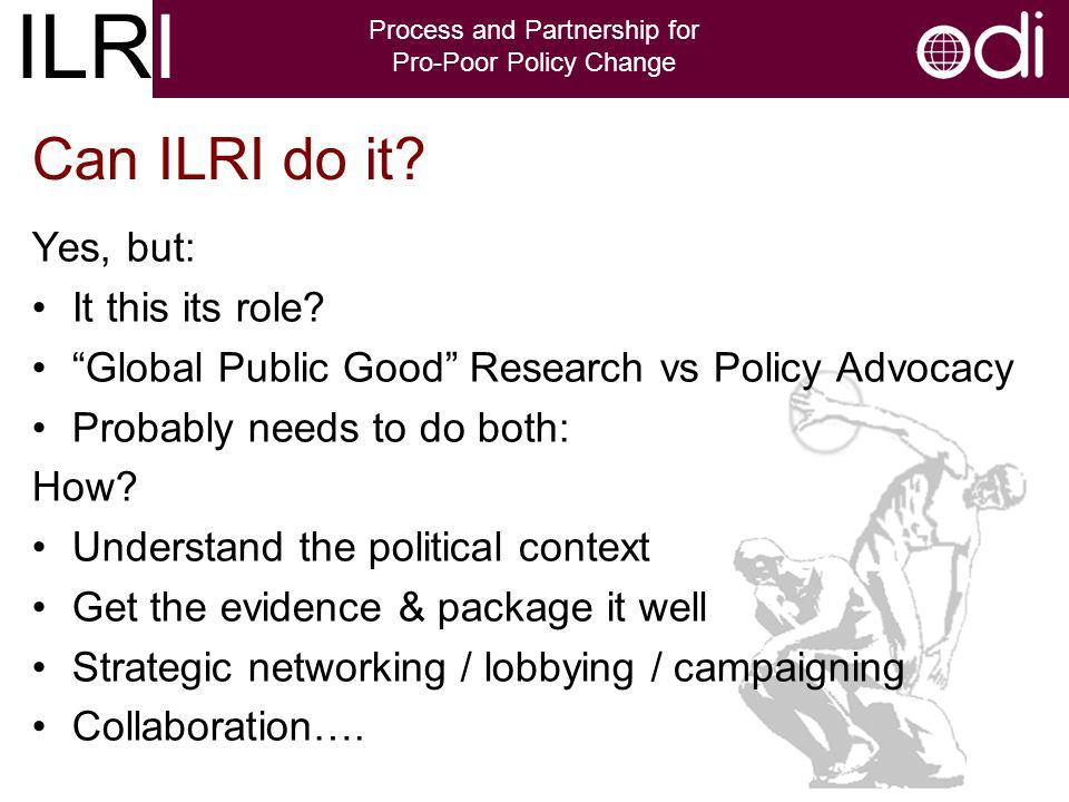 ILRI Process and Partnership for Pro-Poor Policy Change Yes, but: It this its role.