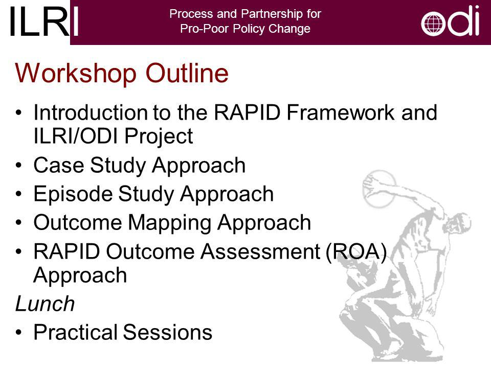 ILRI Process and Partnership for Pro-Poor Policy Change Workshop Outline Introduction to the RAPID Framework and ILRI/ODI Project Case Study Approach Episode Study Approach Outcome Mapping Approach RAPID Outcome Assessment (ROA) Approach Lunch Practical Sessions
