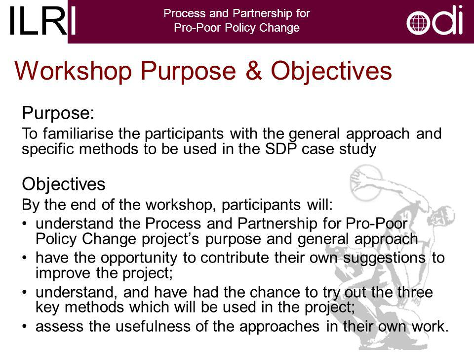 ILRI Process and Partnership for Pro-Poor Policy Change Workshop Purpose & Objectives Objectives By the end of the workshop, participants will: understand the Process and Partnership for Pro-Poor Policy Change projects purpose and general approach have the opportunity to contribute their own suggestions to improve the project; understand, and have had the chance to try out the three key methods which will be used in the project; assess the usefulness of the approaches in their own work.
