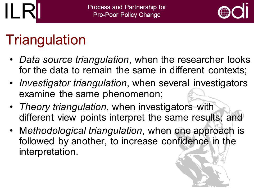 ILRI Process and Partnership for Pro-Poor Policy Change Triangulation Data source triangulation, when the researcher looks for the data to remain the same in different contexts; Investigator triangulation, when several investigators examine the same phenomenon; Theory triangulation, when investigators with different view points interpret the same results; and Methodological triangulation, when one approach is followed by another, to increase confidence in the interpretation.