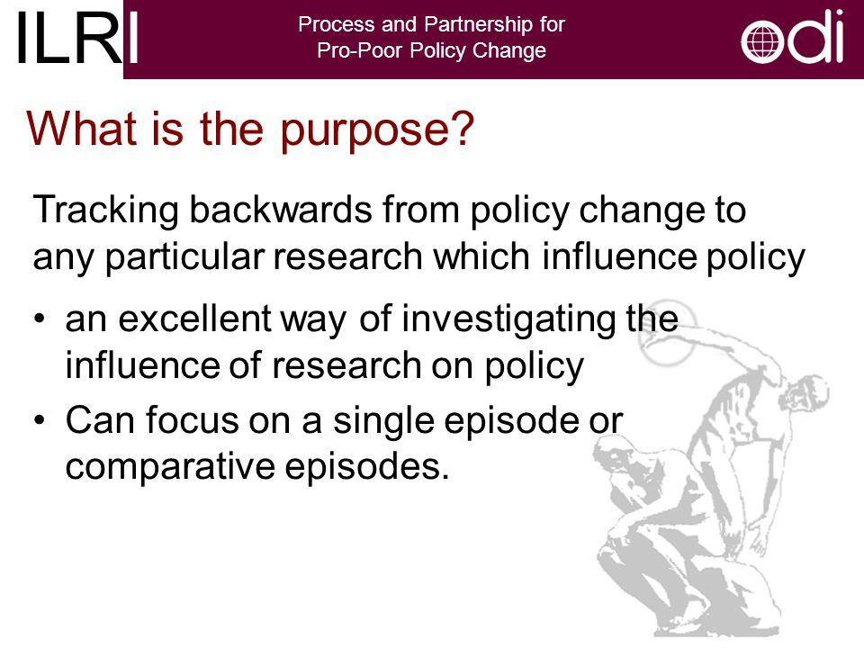 ILRI Process and Partnership for Pro-Poor Policy Change an excellent way of investigating the influence of research on policy Can focus on a single episode or comparative episodes.