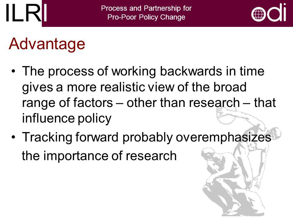 ILRI Process and Partnership for Pro-Poor Policy Change The process of working backwards in time gives a more realistic view of the broad range of factors – other than research – that influence policy Tracking forward probably overemphasizes the importance of research Advantage