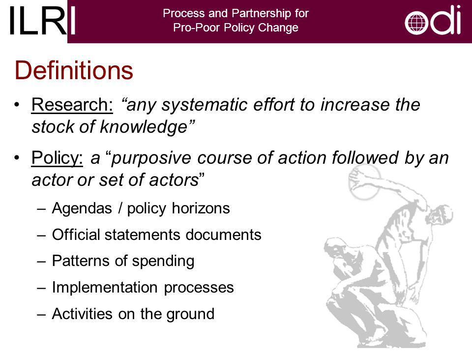 ILRI Process and Partnership for Pro-Poor Policy Change Definitions Research: any systematic effort to increase the stock of knowledge Policy: a purposive course of action followed by an actor or set of actors –Agendas / policy horizons –Official statements documents –Patterns of spending –Implementation processes –Activities on the ground