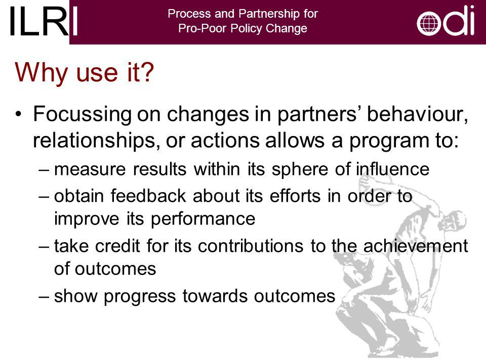 ILRI Process and Partnership for Pro-Poor Policy Change Focussing on changes in partners behaviour, relationships, or actions allows a program to: –measure results within its sphere of influence –obtain feedback about its efforts in order to improve its performance –take credit for its contributions to the achievement of outcomes –show progress towards outcomes Why use it