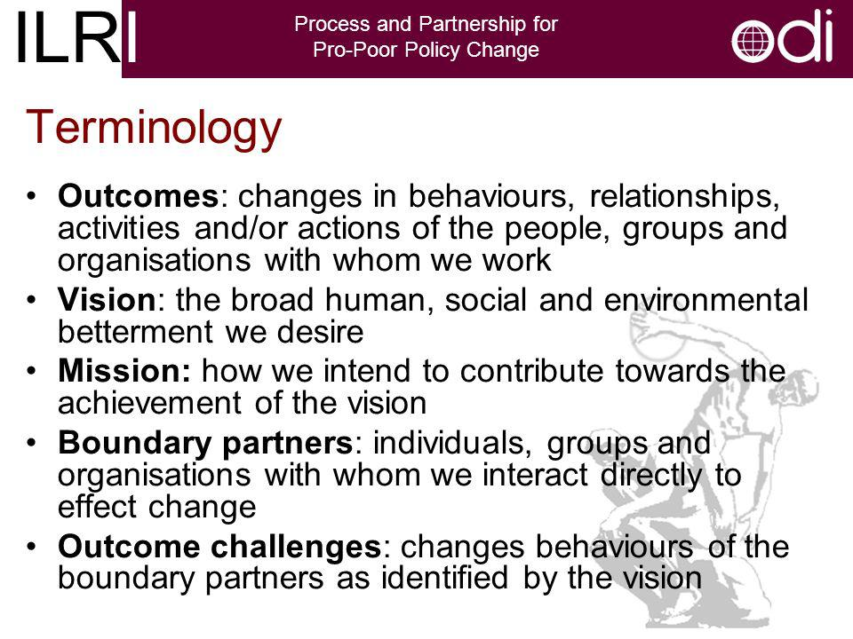 ILRI Process and Partnership for Pro-Poor Policy Change Outcomes: changes in behaviours, relationships, activities and/or actions of the people, groups and organisations with whom we work Vision: the broad human, social and environmental betterment we desire Mission: how we intend to contribute towards the achievement of the vision Boundary partners: individuals, groups and organisations with whom we interact directly to effect change Outcome challenges: changes behaviours of the boundary partners as identified by the vision Terminology