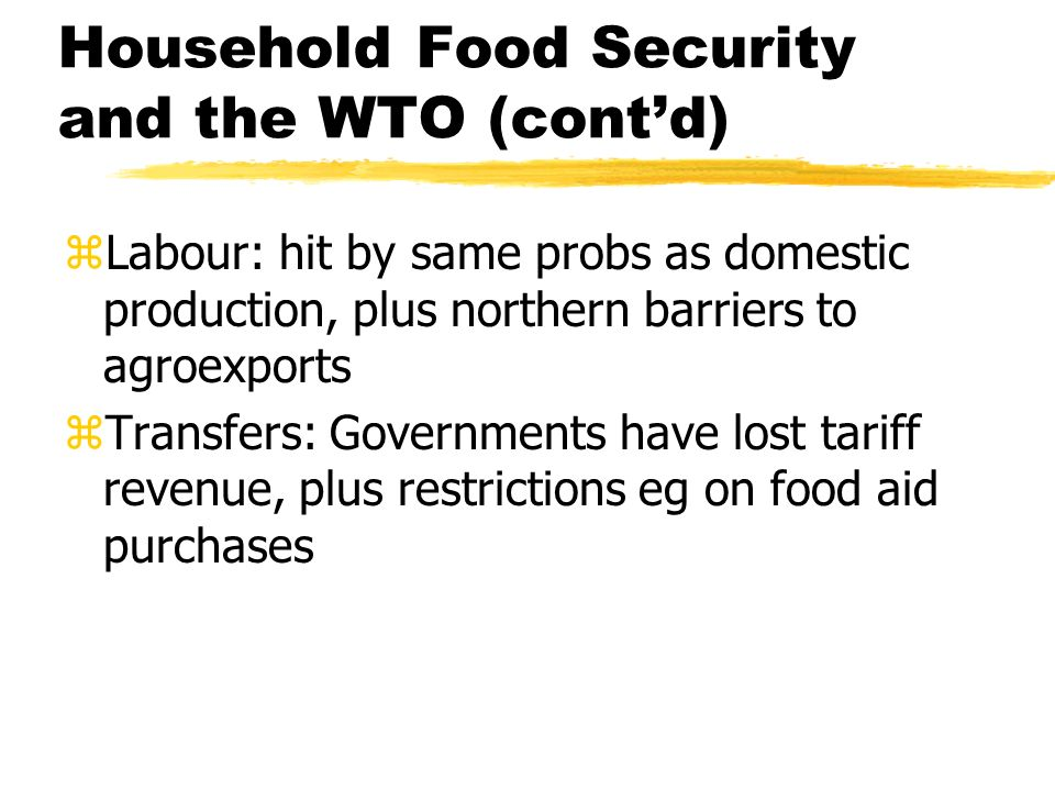 Household Food Security and the WTO (contd) zLabour: hit by same probs as domestic production, plus northern barriers to agroexports zTransfers: Governments have lost tariff revenue, plus restrictions eg on food aid purchases