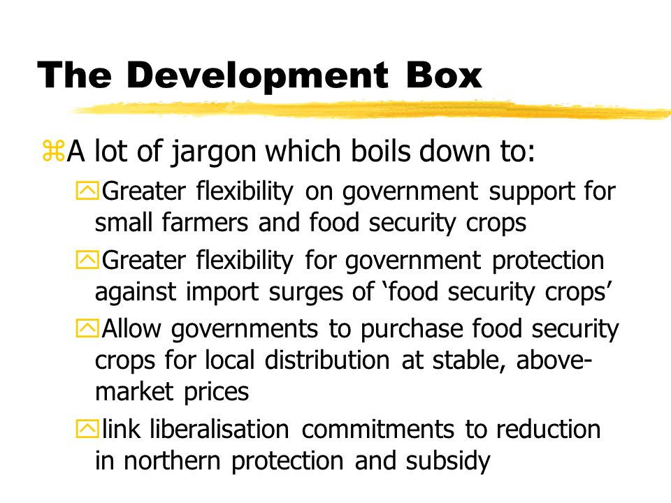 The Development Box zA lot of jargon which boils down to: yGreater flexibility on government support for small farmers and food security crops yGreater flexibility for government protection against import surges of food security crops yAllow governments to purchase food security crops for local distribution at stable, above- market prices ylink liberalisation commitments to reduction in northern protection and subsidy