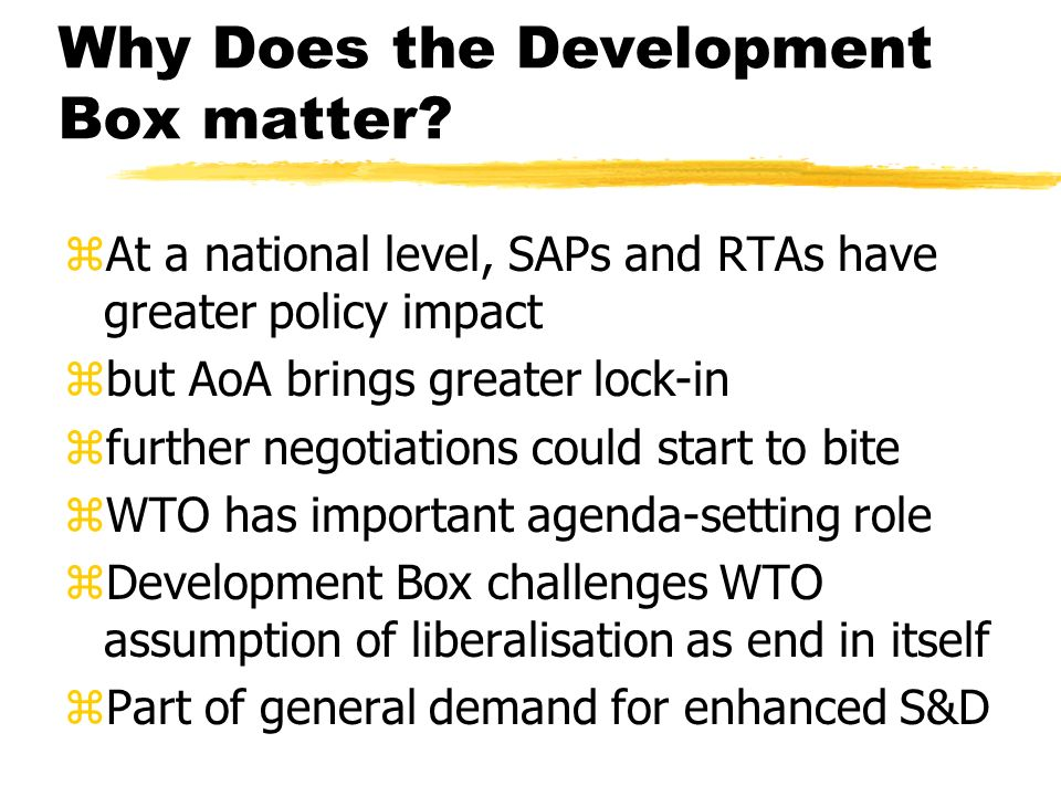 Why Does the Development Box matter? zAt a national level, SAPs and RTAs have greater policy impact zbut AoA brings greater lock-in zfurther negotiati
