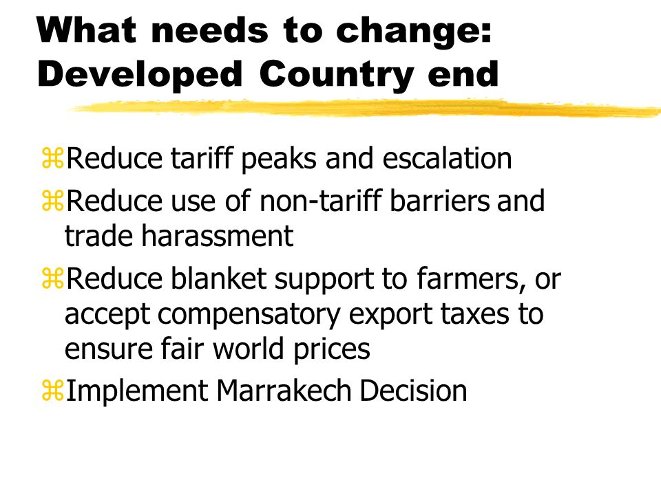 What needs to change: Developed Country end zReduce tariff peaks and escalation zReduce use of non-tariff barriers and trade harassment zReduce blanket support to farmers, or accept compensatory export taxes to ensure fair world prices zImplement Marrakech Decision