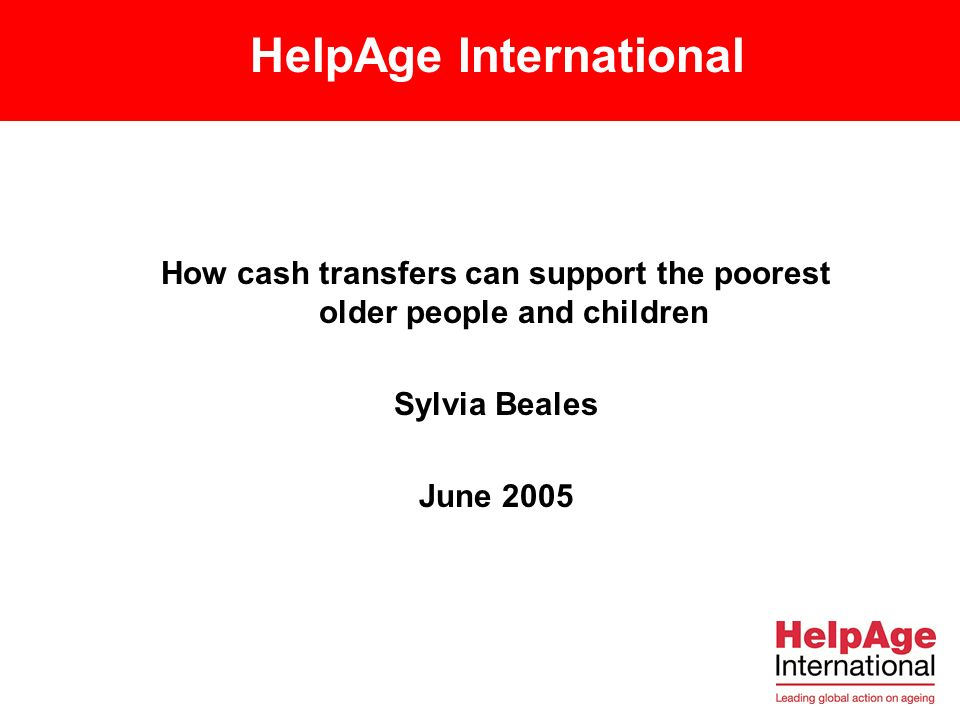 HelpAge International How cash transfers can support the poorest older people and children Sylvia Beales June 2005