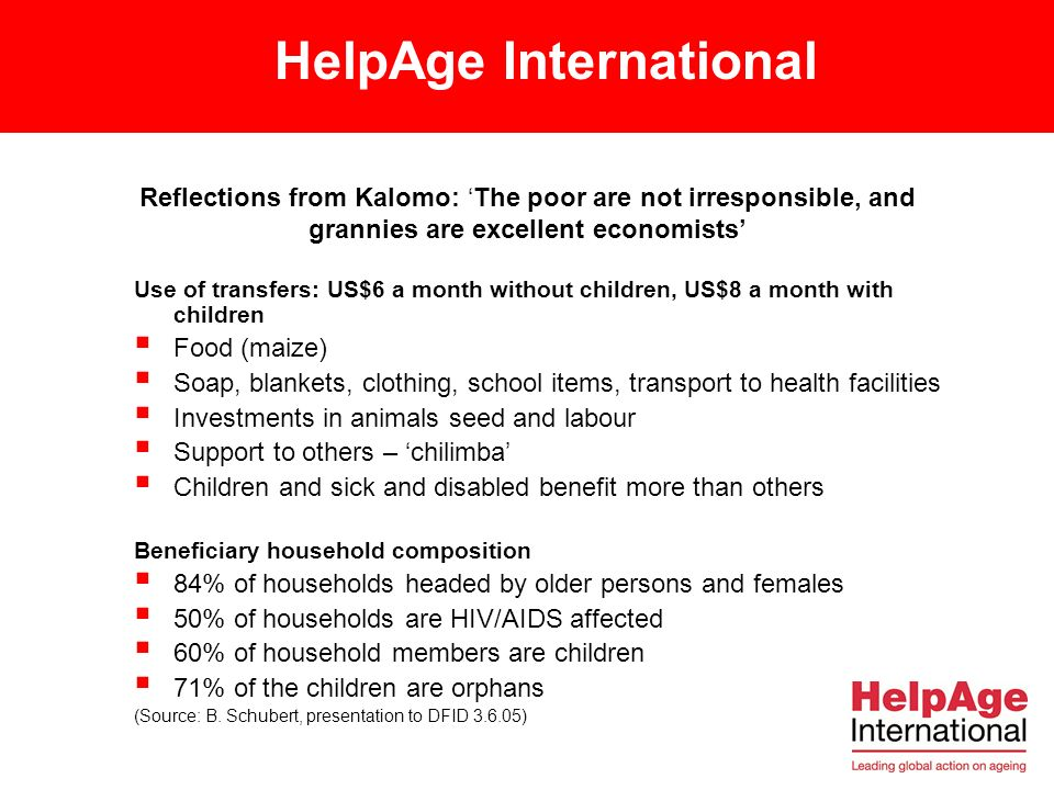 HelpAge International Reflections from Kalomo: The poor are not irresponsible, and grannies are excellent economists Use of transfers: US$6 a month without children, US$8 a month with children Food (maize) Soap, blankets, clothing, school items, transport to health facilities Investments in animals seed and labour Support to others – chilimba Children and sick and disabled benefit more than others Beneficiary household composition 84% of households headed by older persons and females 50% of households are HIV/AIDS affected 60% of household members are children 71% of the children are orphans (Source: B.