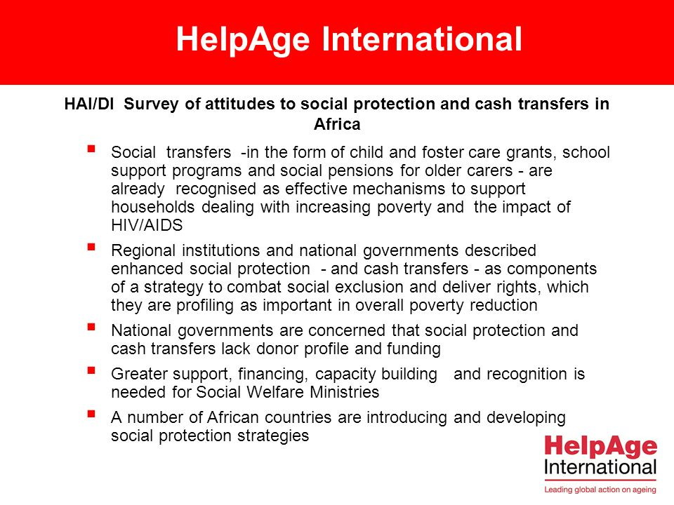 HelpAge International HAI/DI Survey of attitudes to social protection and cash transfers in Africa Social transfers -in the form of child and foster care grants, school support programs and social pensions for older carers - are already recognised as effective mechanisms to support households dealing with increasing poverty and the impact of HIV/AIDS Regional institutions and national governments described enhanced social protection - and cash transfers - as components of a strategy to combat social exclusion and deliver rights, which they are profiling as important in overall poverty reduction National governments are concerned that social protection and cash transfers lack donor profile and funding Greater support, financing, capacity building and recognition is needed for Social Welfare Ministries A number of African countries are introducing and developing social protection strategies