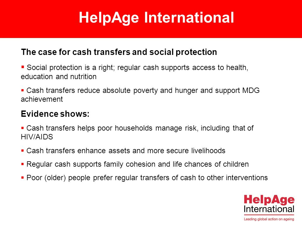 The case for cash transfers and social protection Social protection is a right; regular cash supports access to health, education and nutrition Cash transfers reduce absolute poverty and hunger and support MDG achievement Evidence shows: Cash transfers helps poor households manage risk, including that of HIV/AIDS Cash transfers enhance assets and more secure livelihoods Regular cash supports family cohesion and life chances of children Poor (older) people prefer regular transfers of cash to other interventions