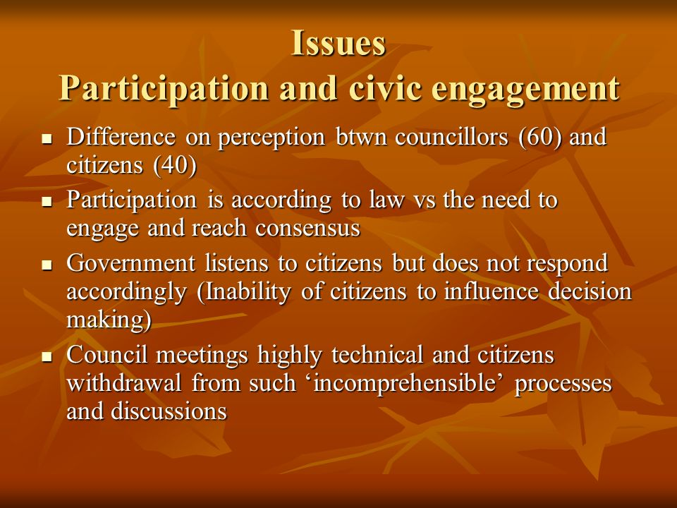 Issues Participation and civic engagement Difference on perception btwn councillors (60) and citizens (40) Difference on perception btwn councillors (60) and citizens (40) Participation is according to law vs the need to engage and reach consensus Participation is according to law vs the need to engage and reach consensus Government listens to citizens but does not respond accordingly (Inability of citizens to influence decision making) Government listens to citizens but does not respond accordingly (Inability of citizens to influence decision making) Council meetings highly technical and citizens withdrawal from such incomprehensible processes and discussions Council meetings highly technical and citizens withdrawal from such incomprehensible processes and discussions