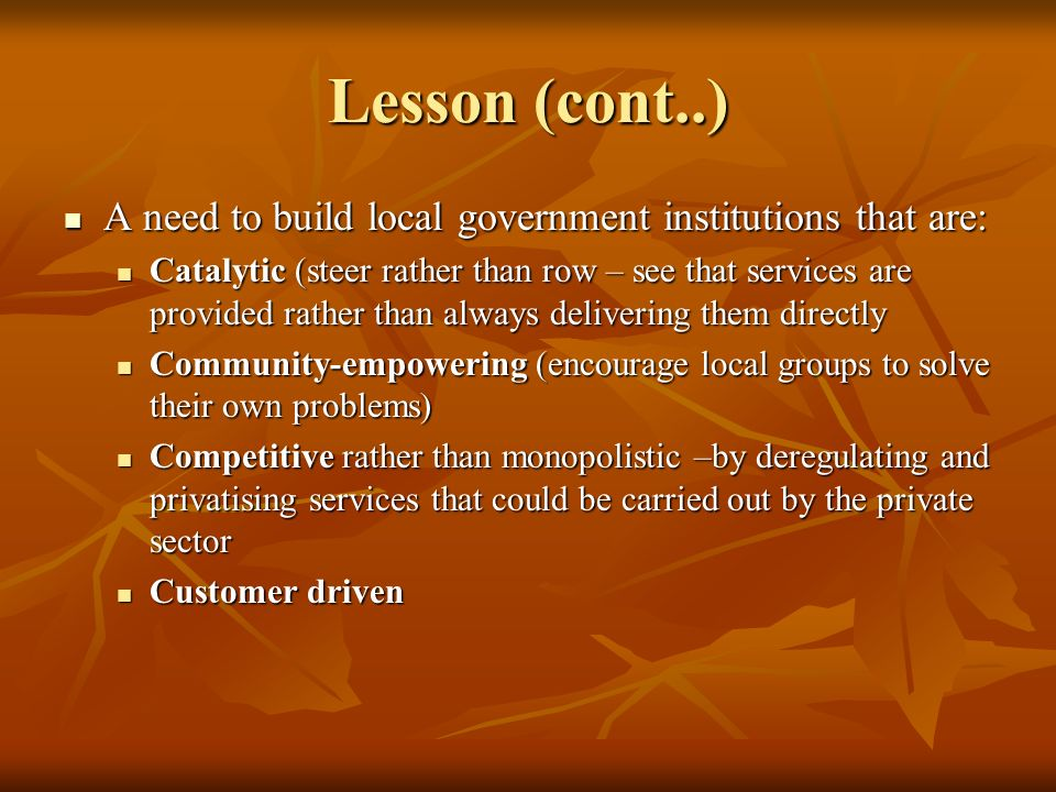 Lesson (cont..) A need to build local government institutions that are: A need to build local government institutions that are: Catalytic (steer rather than row – see that services are provided rather than always delivering them directly Catalytic (steer rather than row – see that services are provided rather than always delivering them directly Community-empowering (encourage local groups to solve their own problems) Community-empowering (encourage local groups to solve their own problems) Competitive rather than monopolistic –by deregulating and privatising services that could be carried out by the private sector Competitive rather than monopolistic –by deregulating and privatising services that could be carried out by the private sector Customer driven Customer driven