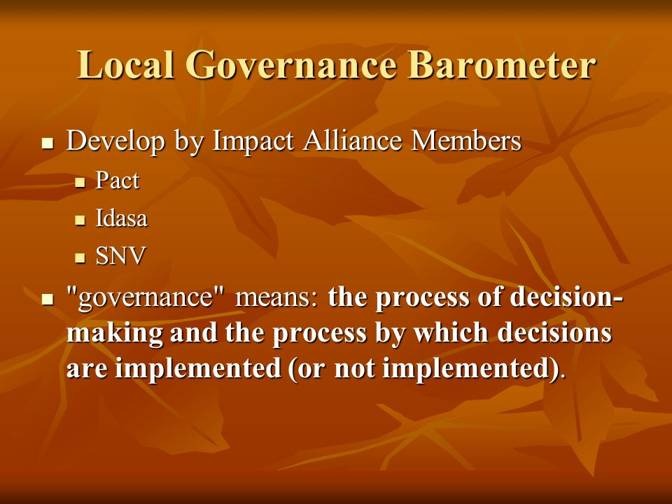 Local Governance Barometer Develop by Impact Alliance Members Develop by Impact Alliance Members Pact Pact Idasa Idasa SNV SNV governance means: the process of decision- making and the process by which decisions are implemented (or not implemented).