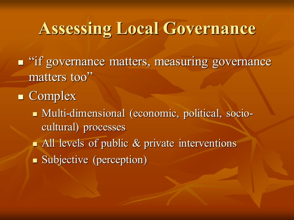 Assessing Local Governance if governance matters, measuring governance matters too if governance matters, measuring governance matters too Complex Complex Multi-dimensional (economic, political, socio- cultural) processes Multi-dimensional (economic, political, socio- cultural) processes All levels of public & private interventions All levels of public & private interventions Subjective (perception) Subjective (perception)