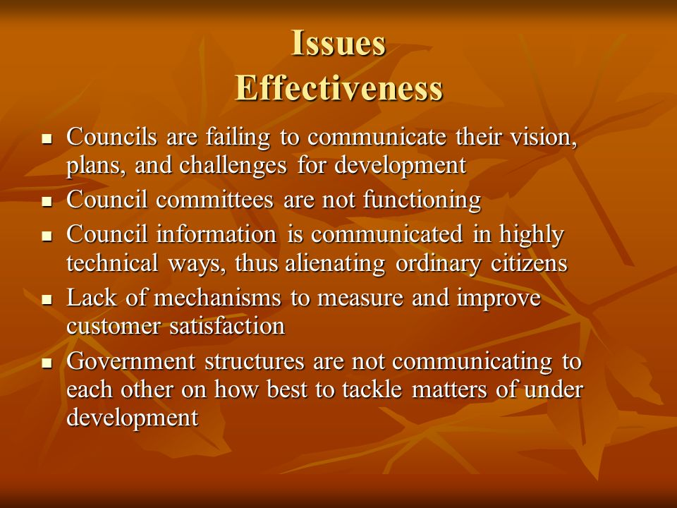 Issues Effectiveness Councils are failing to communicate their vision, plans, and challenges for development Councils are failing to communicate their vision, plans, and challenges for development Council committees are not functioning Council committees are not functioning Council information is communicated in highly technical ways, thus alienating ordinary citizens Council information is communicated in highly technical ways, thus alienating ordinary citizens Lack of mechanisms to measure and improve customer satisfaction Lack of mechanisms to measure and improve customer satisfaction Government structures are not communicating to each other on how best to tackle matters of under development Government structures are not communicating to each other on how best to tackle matters of under development