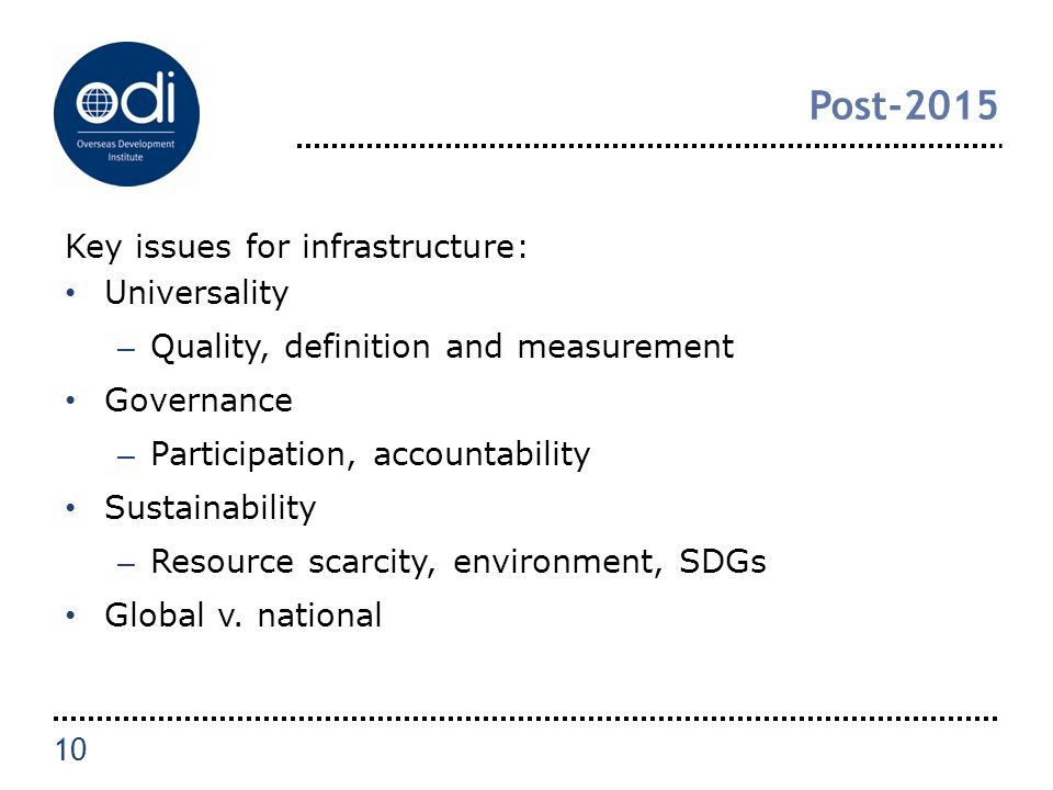 Post-2015 Key issues for infrastructure: Universality – Quality, definition and measurement Governance – Participation, accountability Sustainability – Resource scarcity, environment, SDGs Global v.