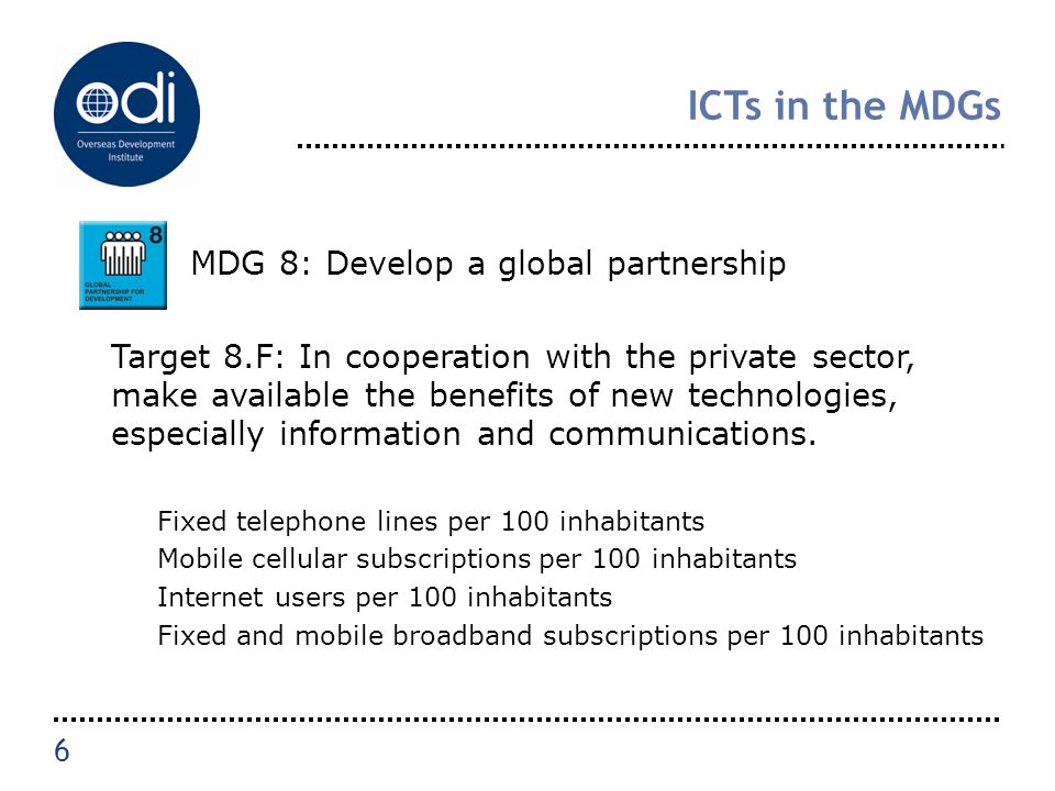 ICTs in the MDGs MDG 8: Develop a global partnership Target 8.F: In cooperation with the private sector, make available the benefits of new technologies, especially information and communications.