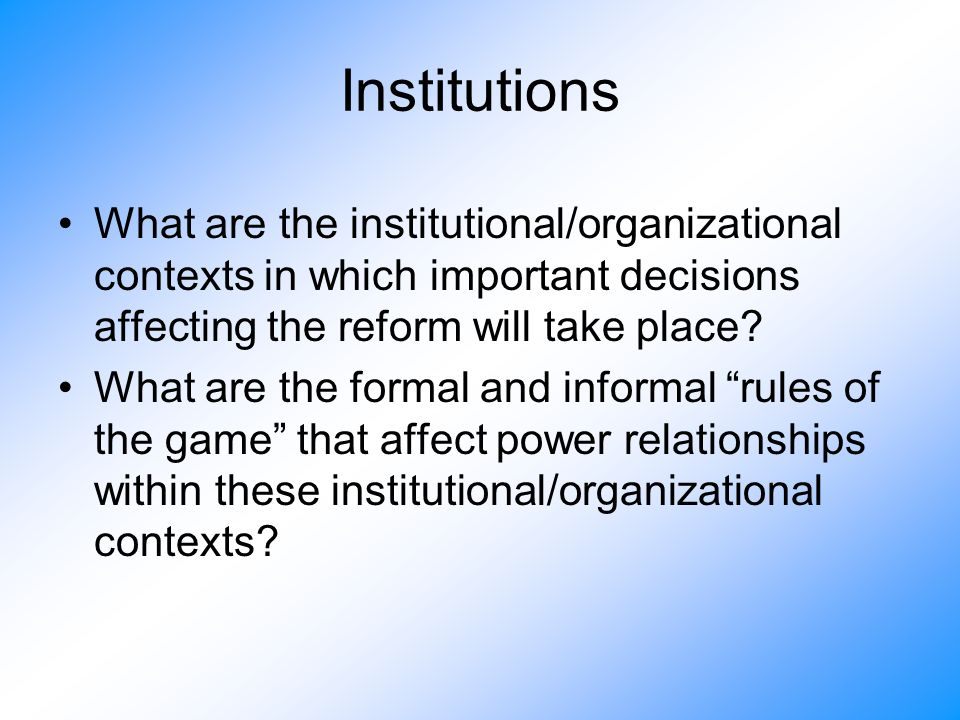 Institutions What are the institutional/organizational contexts in which important decisions affecting the reform will take place.