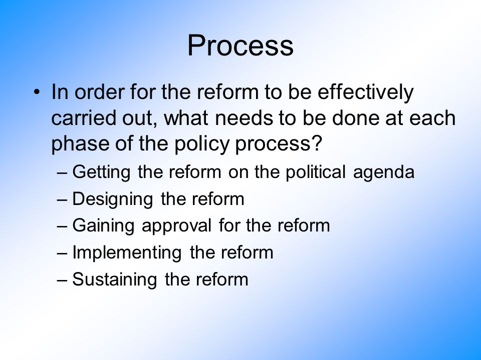 Process In order for the reform to be effectively carried out, what needs to be done at each phase of the policy process? –Getting the reform on the p