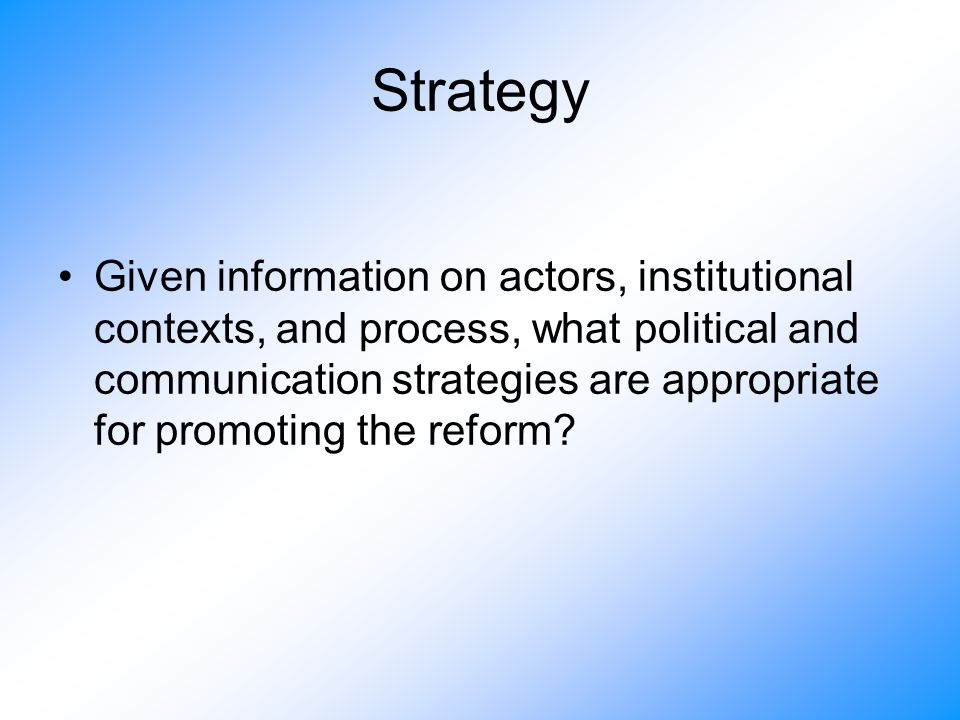 Strategy Given information on actors, institutional contexts, and process, what political and communication strategies are appropriate for promoting the reform?