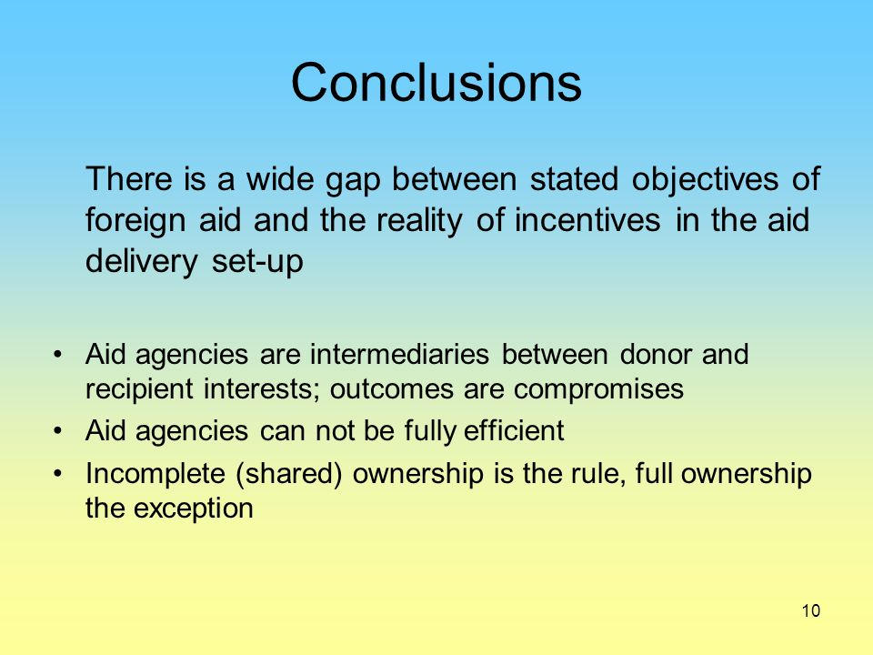 10 Conclusions There is a wide gap between stated objectives of foreign aid and the reality of incentives in the aid delivery set-up Aid agencies are intermediaries between donor and recipient interests; outcomes are compromises Aid agencies can not be fully efficient Incomplete (shared) ownership is the rule, full ownership the exception