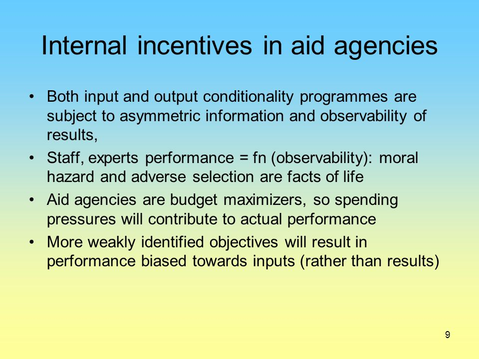 9 Internal incentives in aid agencies Both input and output conditionality programmes are subject to asymmetric information and observability of results, Staff, experts performance = fn (observability): moral hazard and adverse selection are facts of life Aid agencies are budget maximizers, so spending pressures will contribute to actual performance More weakly identified objectives will result in performance biased towards inputs (rather than results)