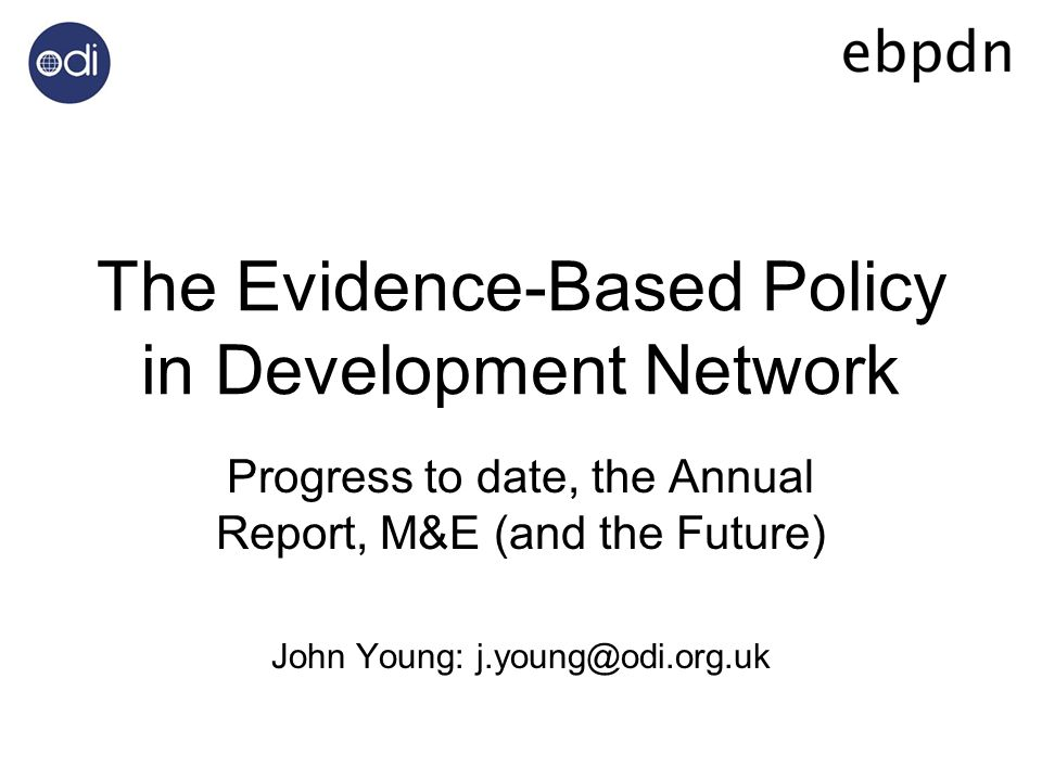 The Evidence-Based Policy in Development Network Progress to date, the Annual Report, M&E (and the Future) John Young: j.young@odi.org.uk