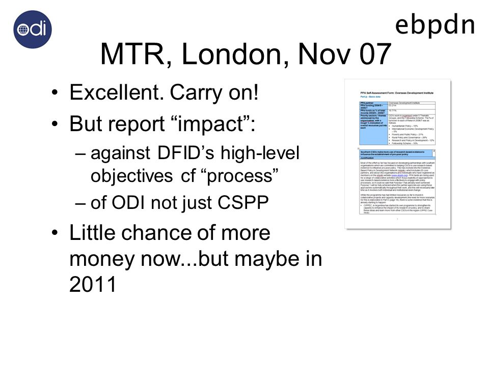 MTR, London, Nov 07 Excellent. Carry on! But report impact: –against DFIDs high-level objectives cf process –of ODI not just CSPP Little chance of mor