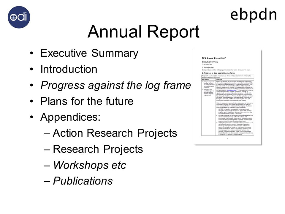 Annual Report Executive Summary Introduction Progress against the log frame Plans for the future Appendices: –Action Research Projects –Research Projects –Workshops etc –Publications