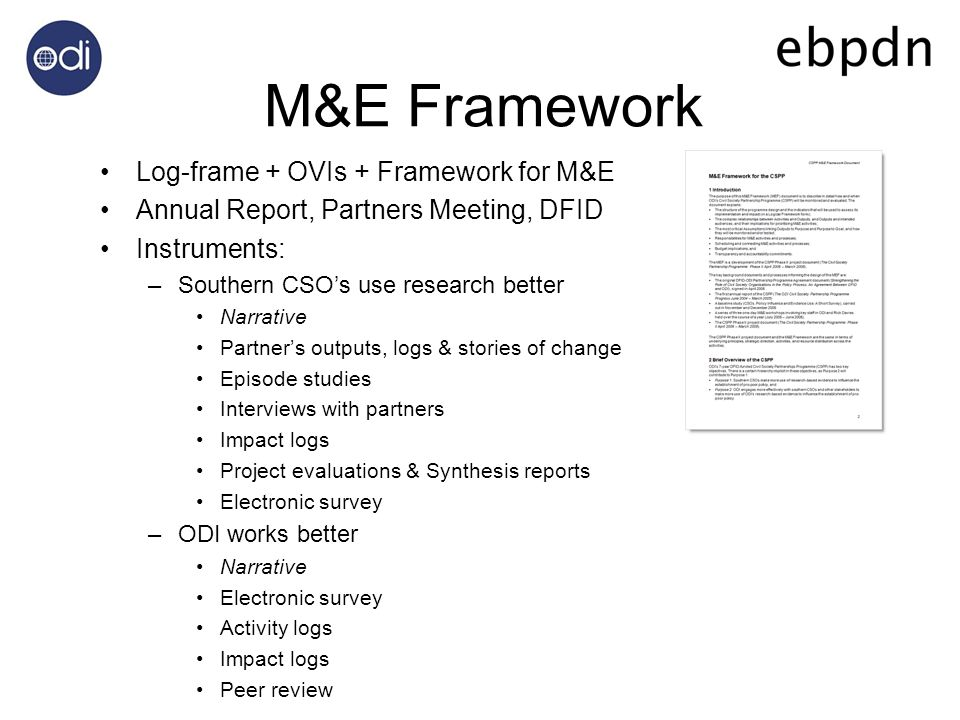 M&E Framework Log-frame + OVIs + Framework for M&E Annual Report, Partners Meeting, DFID Instruments: –Southern CSOs use research better Narrative Partners outputs, logs & stories of change Episode studies Interviews with partners Impact logs Project evaluations & Synthesis reports Electronic survey –ODI works better Narrative Electronic survey Activity logs Impact logs Peer review