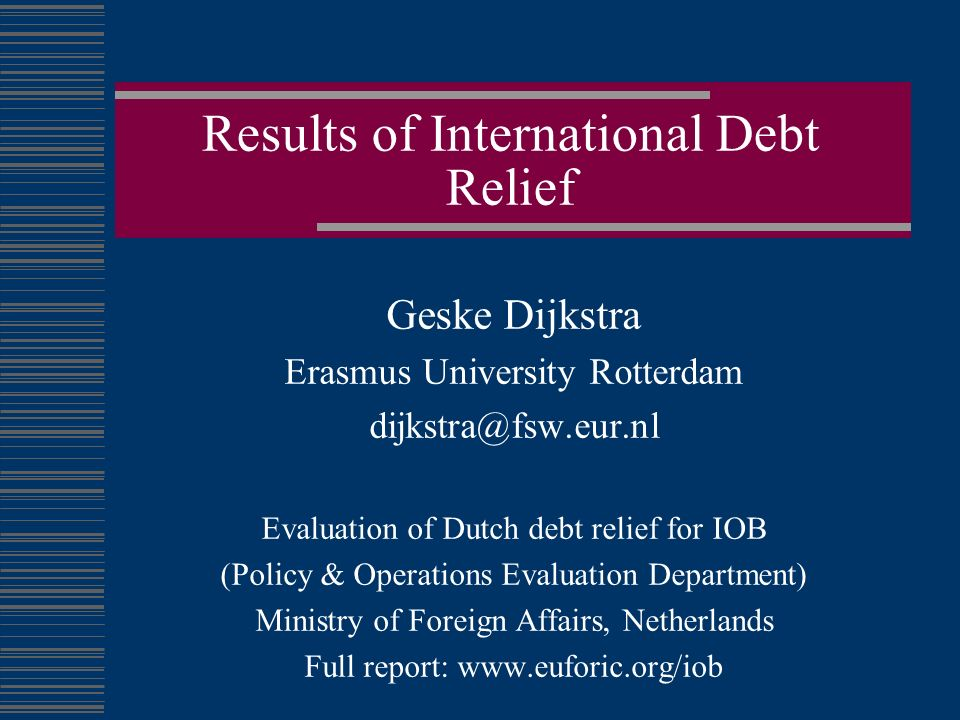 Results of International Debt Relief Geske Dijkstra Erasmus University Rotterdam dijkstra@fsw.eur.nl Evaluation of Dutch debt relief for IOB (Policy & Operations Evaluation Department) Ministry of Foreign Affairs, Netherlands Full report: www.euforic.org/iob