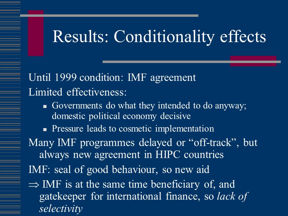 Results: Conditionality effects Until 1999 condition: IMF agreement Limited effectiveness: Governments do what they intended to do anyway; domestic political economy decisive Pressure leads to cosmetic implementation Many IMF programmes delayed or off-track, but always new agreement in HIPC countries IMF: seal of good behaviour, so new aid IMF is at the same time beneficiary of, and gatekeeper for international finance, so lack of selectivity