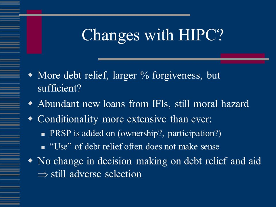 Changes with HIPC? More debt relief, larger % forgiveness, but sufficient? Abundant new loans from IFIs, still moral hazard Conditionality more extens