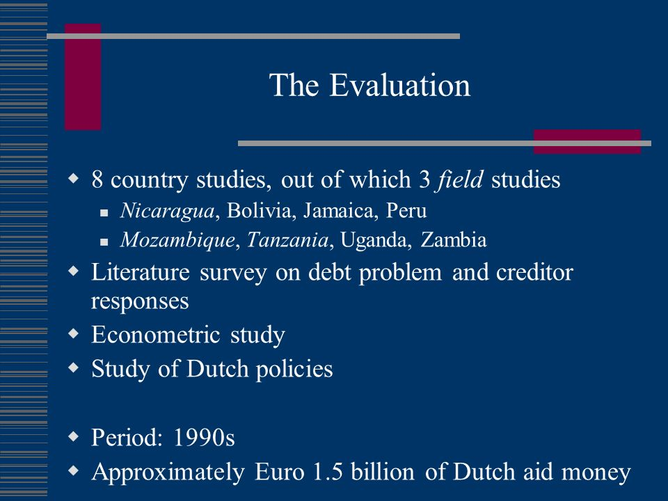 The Evaluation 8 country studies, out of which 3 field studies Nicaragua, Bolivia, Jamaica, Peru Mozambique, Tanzania, Uganda, Zambia Literature survey on debt problem and creditor responses Econometric study Study of Dutch policies Period: 1990s Approximately Euro 1.5 billion of Dutch aid money