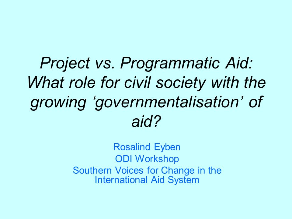 Project vs. Programmatic Aid: What role for civil society with the growing governmentalisation of aid? Rosalind Eyben ODI Workshop Southern Voices for