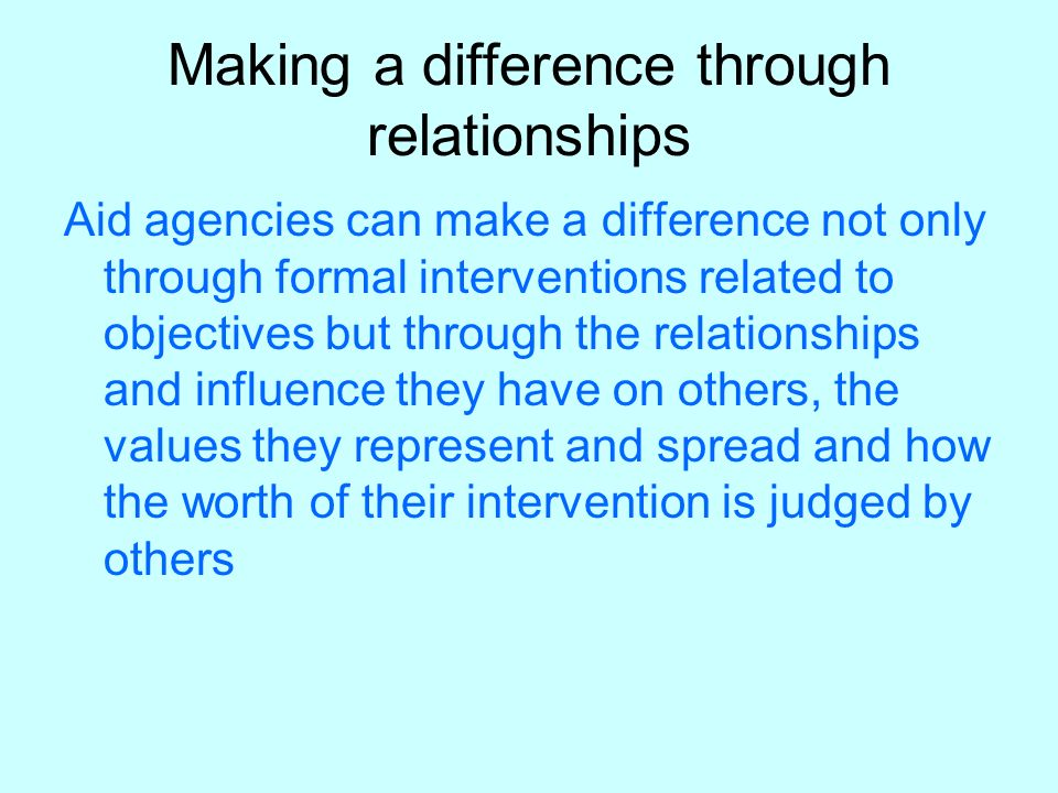 Making a difference through relationships Aid agencies can make a difference not only through formal interventions related to objectives but through the relationships and influence they have on others, the values they represent and spread and how the worth of their intervention is judged by others