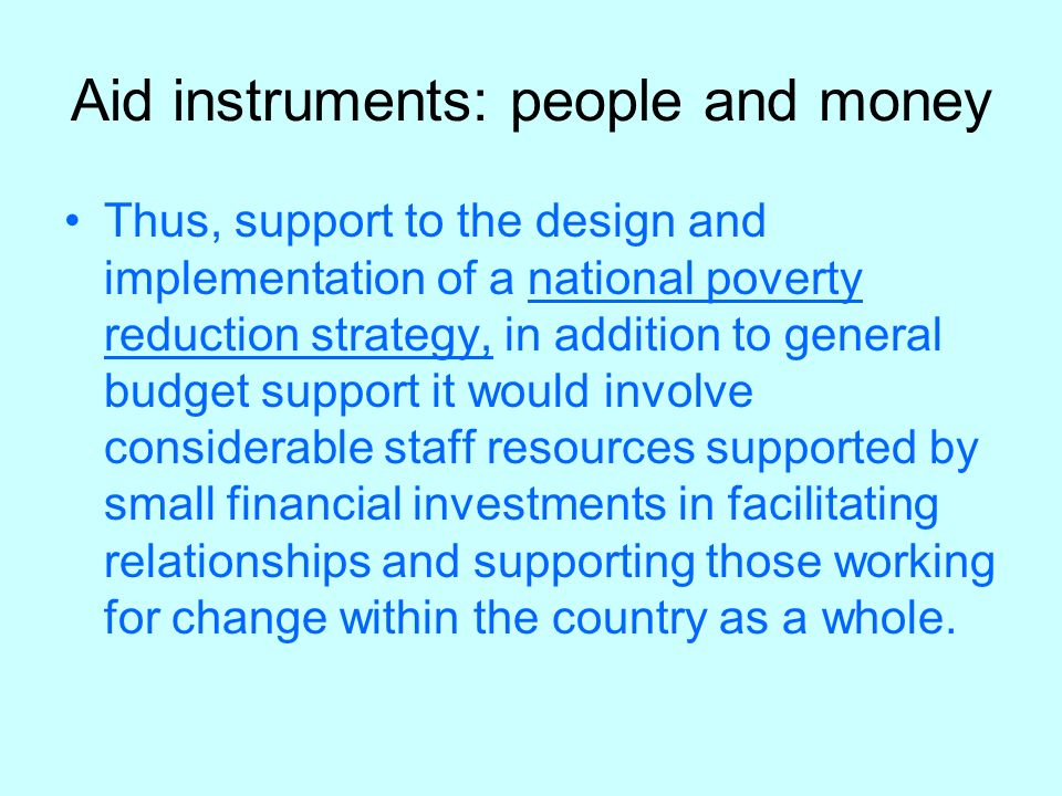 Aid instruments: people and money Thus, support to the design and implementation of a national poverty reduction strategy, in addition to general budget support it would involve considerable staff resources supported by small financial investments in facilitating relationships and supporting those working for change within the country as a whole.