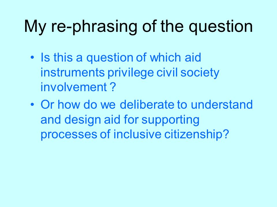 My re-phrasing of the question Is this a question of which aid instruments privilege civil society involvement ? Or how do we deliberate to understand